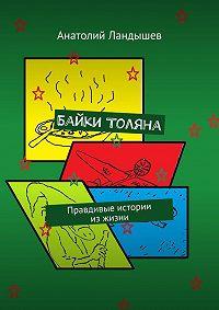 Анатолий Ландышев -Байки Толяна. Правдивые истории изжизни