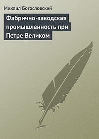 Михаил Богословский -Фабрично-заводская промышленность при Петре Великом