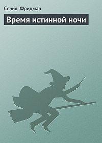 Селия Фридман -Время истинной ночи