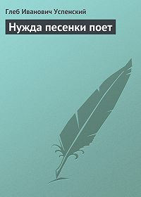 Глеб Успенский -Нужда песенки поет