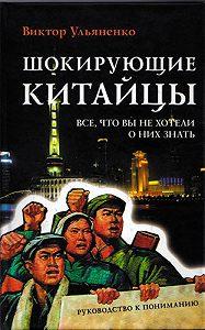 Виктор Ульяненко - Шокирующие китайцы. Все, что вы не хотели о них знать. Руководство к пониманию