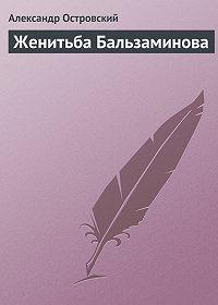 Александр Островский - Женитьба Бальзаминова