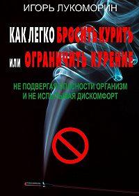 Игорь Лукоморин -Как легко бросить курить или ограничить курение. Неподвергая опасности организм инеиспытывая дискомфорт