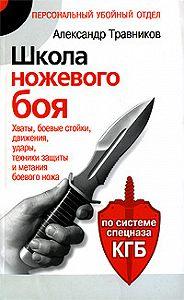 Александр Травников -Школа ножевого боя. Хваты, боевые стойки, движения, удары, техники защиты и метания боевого ножа. По системе спецназа КГБ