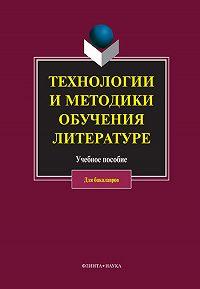Коллектив Авторов - Технологии и методики обучения литературе
