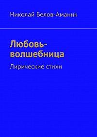 Николай Белов-Аманик -Любовь-волшебница. Лирические стихи