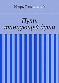 Игорь Тоневицкий -Путь танцующей души