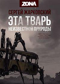 Сергей Жарковский -Эта тварь неизвестной природы