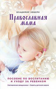 Владимир Зоберн - Православная мама. Пособие по воспитанию и уходу за ребенком