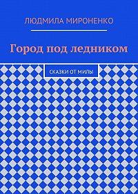 Людмила Мироненко -Город под ледником. Сказки отМилы