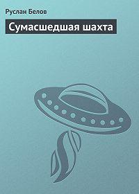 Руслан Белов - Сумасшедшая шахта
