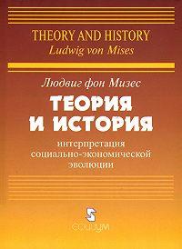 Людвиг фон Мизес - Теория и история: интерпретация социально-экономической эволюции