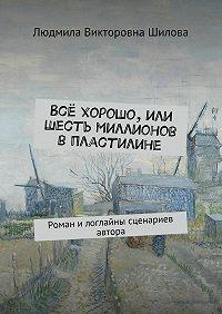 Людмила Шилова -Всё хорошо, или Шесть миллионов впластилине. Роман илоглайны сценариев автора