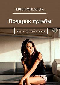 Евгения Шульга -Подарок судьбы. Роман о жизни и любви
