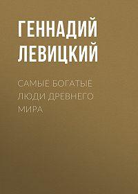 Геннадий Левицкий -Самые богатые люди Древнего мира