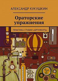 Александр Кукушкин -Ораторские упражнения. Практика студии «Аргументъ»