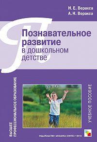 Н. Е. Веракса, А. Н. Веракса - Познавательное развитие в дошкольном детстве. Учебное пособие