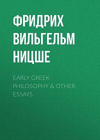 Фридрих Вильгельм Ницше -Early Greek Philosophy & Other Essays