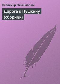 Владимир Михановский -Дорога к Пушкину (сборник)