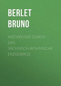 Bruno Berlet -Wegweiser durch das sächsisch-böhmische Erzgebirge