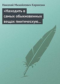 Николай Карамзин -«Находить в самых обыкновенных вещах пиитическую сторону»