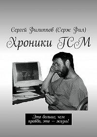 Сергей Филиппов (Серж Фил) -ХроникиГСМ. Это больше, чем правда, это – жизнь!