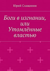 Юрий Слащинин -Боги визгнании, или Утомлённые властью
