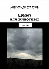 Александр Булахов -Приют дляживотных. Триллер