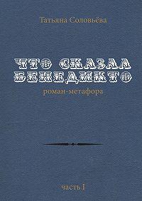 Татьяна Соловьева -Что сказал Бенедикто. Роман-метафора. Часть1