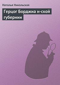 Наталья Никольская -Герцог Борджиа н-ской губернии