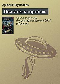 Аркадий Шушпанов - Двигатель торговли
