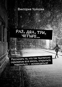 Виктория Чуйкова -Раз, два, три, четыре… Рассказать то, что так тщательно скрываешь всю жизнь, открыться, поделиться– исповедаться!