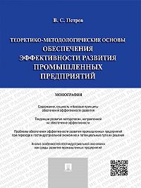 Валерий Петров - Теоретико-методологические основы обеспечения эффективности развития промышленных предприятий. Монография
