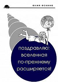 Юлия Ескина - Поздравляю: Вселенная по-прежнему расширяется! Сборник рассказов