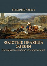 Владимир Лавров -Золотые правила жизни. Стандарты мышления успешных людей