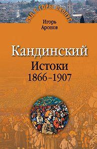 Игорь Аронов -Кандинский. Истоки. 1866-1907