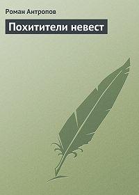 Роман Антропов -Похитители невест