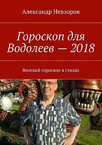 Александр Невзоров -Гороскоп для Водолеев– 2018. Веселый гороскоп встихах