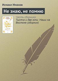 Исмаил Иманов -Не знаю, не помню