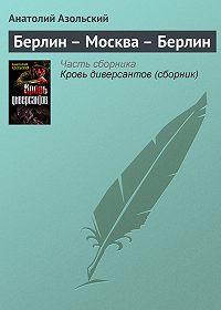 Анатолий Азольский -Берлин – Москва – Берлин