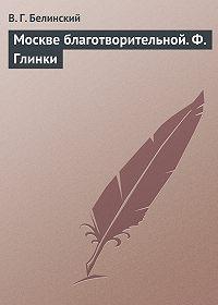 В. Г. Белинский -Москве благотворительной. Ф. Глинки