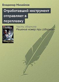 Владимир Михайлов - Отработавший инструмент отправляют в переплавку