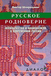 Виктор Шнирельман -Русское родноверие. Неоязычество и национализм в современной России