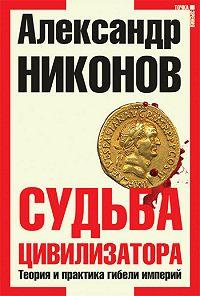 Александр Никонов -Судьба цивилизатора. Теория и практика гибели империй