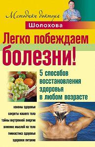 Владимир Алексеевич Шолохов - Легко побеждаем болезни! 5способов восстановления здоровья в любом возрасте