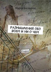 Мария Басовская -Размышления обо всем и ни о чем. Очерки