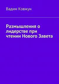 Вадим Ковжун - Размышления о лидерстве при чтении Нового Завета