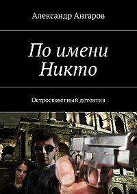 Александр Ангаров -Поимени Никто. Остросюжетный детектив