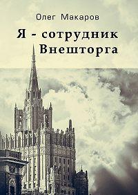 Олег Макаров -Я– сотрудник Внешторга