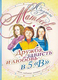 Людмила Матвеева - Дружба, зависть и любовь в 5 «В»